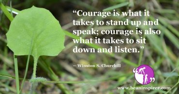 Standing Up and Speaking, and Sitting Down and Listening; Both are the Things that Courageous People Do