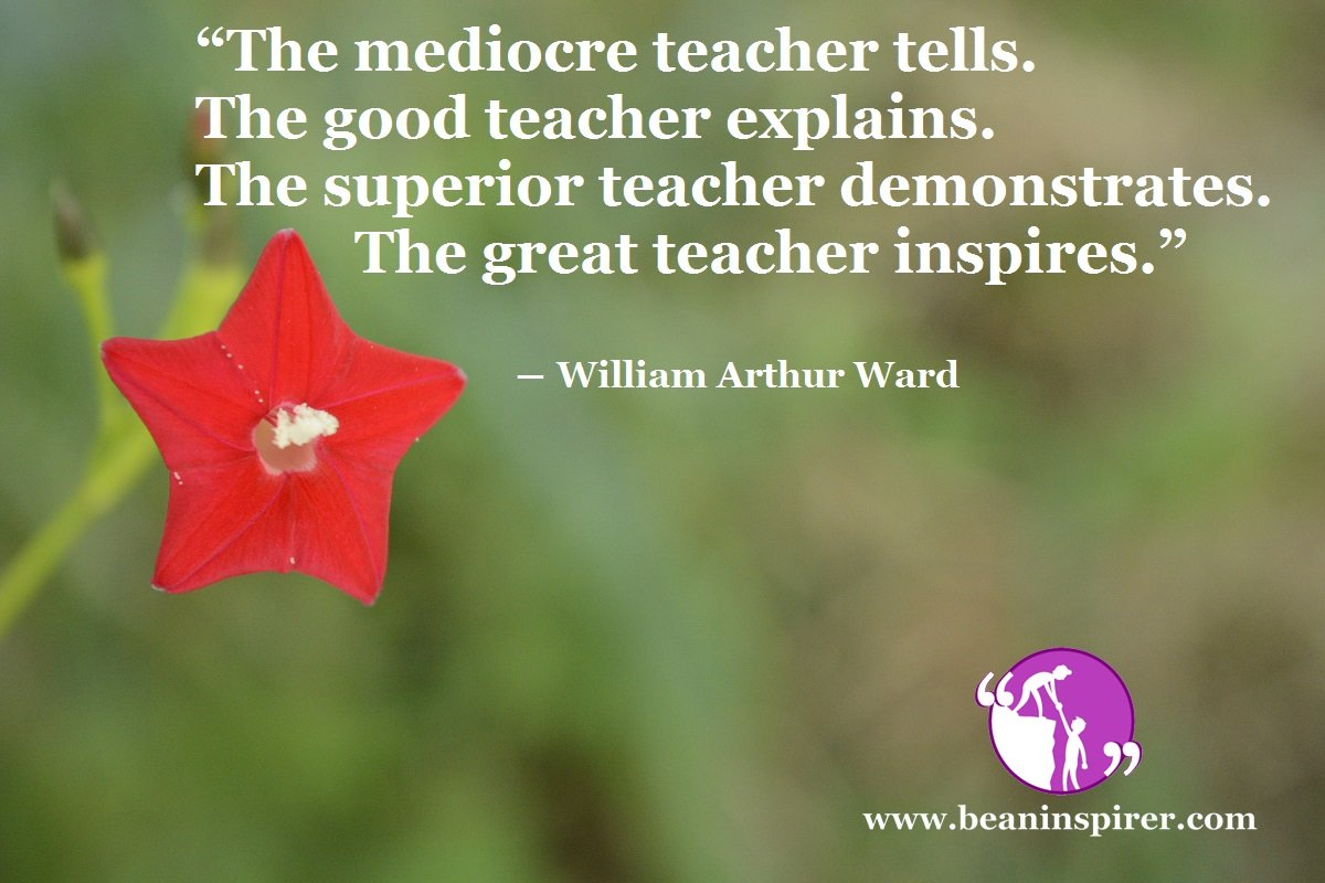 """The mediocre teacher tells. The good teacher explains. The superior teacher demonstrates. The great teacher inspires."" ― William Arthur Ward"