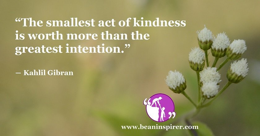 the-smallest-act-of-kindness-is-worth-more-than-the-greatest-intention-kahlil-gibran-be-an-inspirer