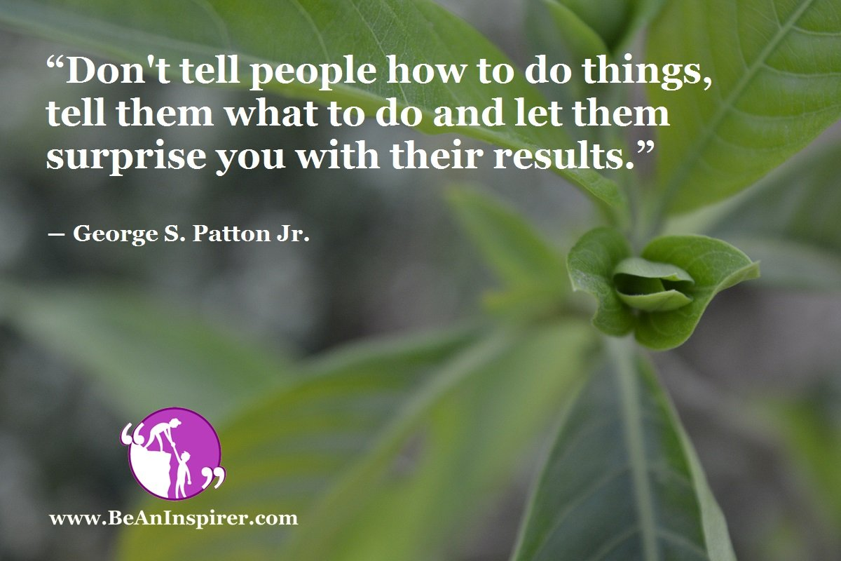 """Don't tell people how to do things, tell them what to do and let them surprise you with their results."" ― George S. Patton Jr."