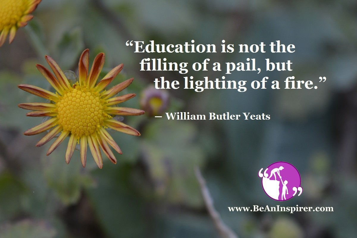 """Education is not the filling of a pail, but the lighting of a fire."" ― William Butler Yeats"