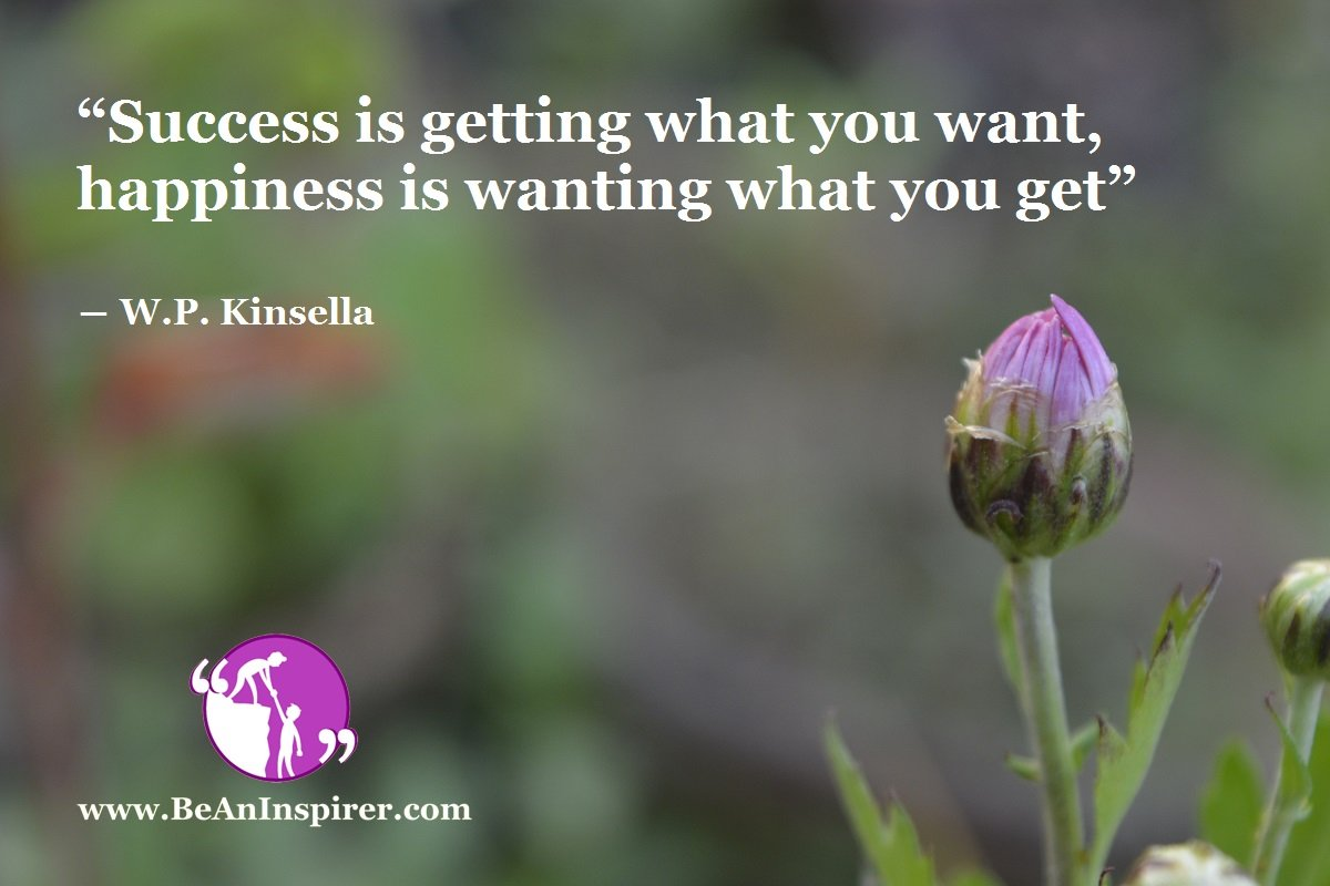 """Success is getting what you want, happiness is wanting what you get"" ― W.P. Kinsella"