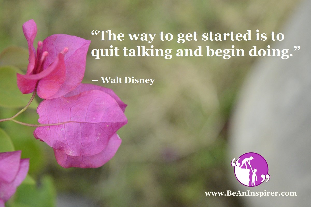 """The way to get started is to quit talking and begin doing. "" ― Walt Disney"