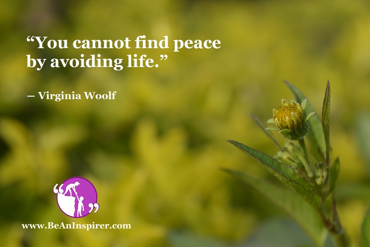 """You cannot find peace by avoiding life."" ― Virginia Woolf"