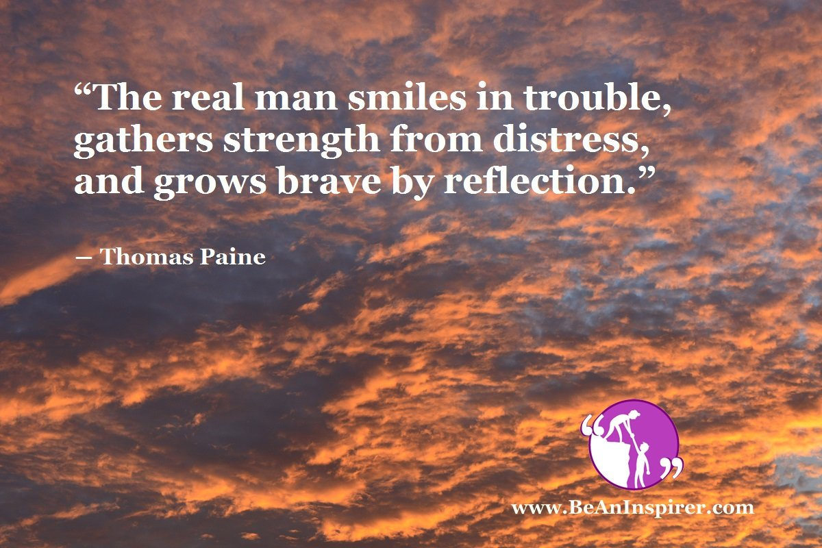 """The real man smiles in trouble, gathers strength from distress, and grows brave by reflection."" ― Thomas Paine"