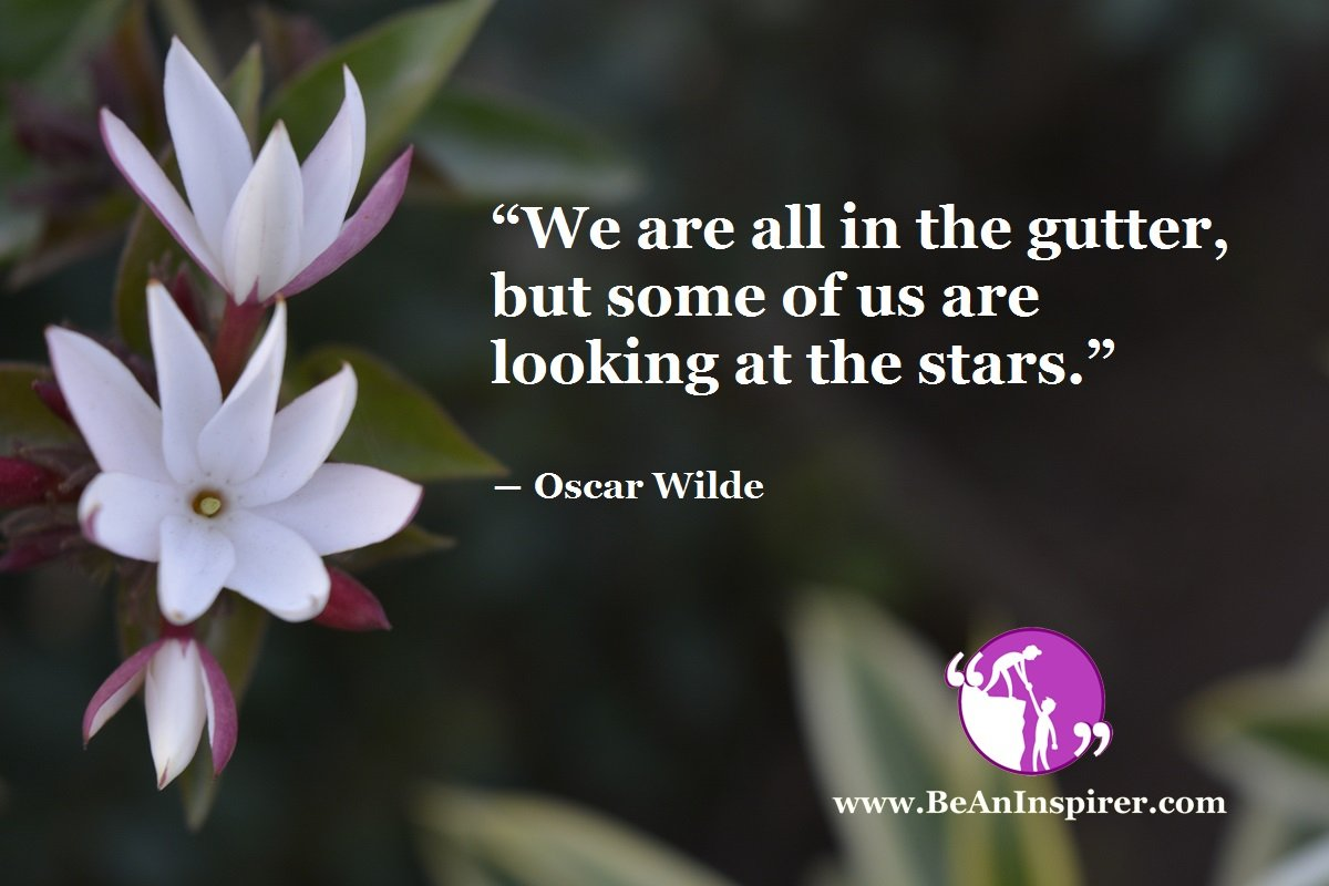 """We are all in the gutter, but some of us are looking at the stars."" ― Oscar Wilde"