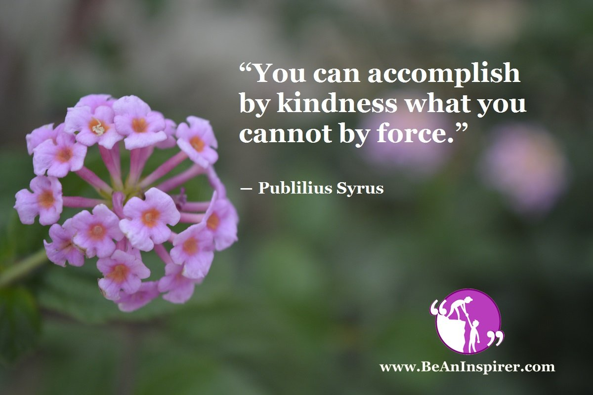 You-can-accomplish-by-kindness-what-you-cannot-by-force-Publilius-Syrus-Be-An-Inspirer
