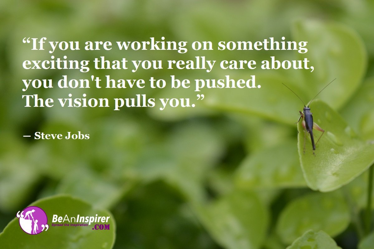 If-you-are-working-on-something-exciting-that-you-really-care-about-you-dont-have-to-be-pushed-The-vision-pulls-you-Steve-Jobs-Success-Quote-Be-An-Inspirer