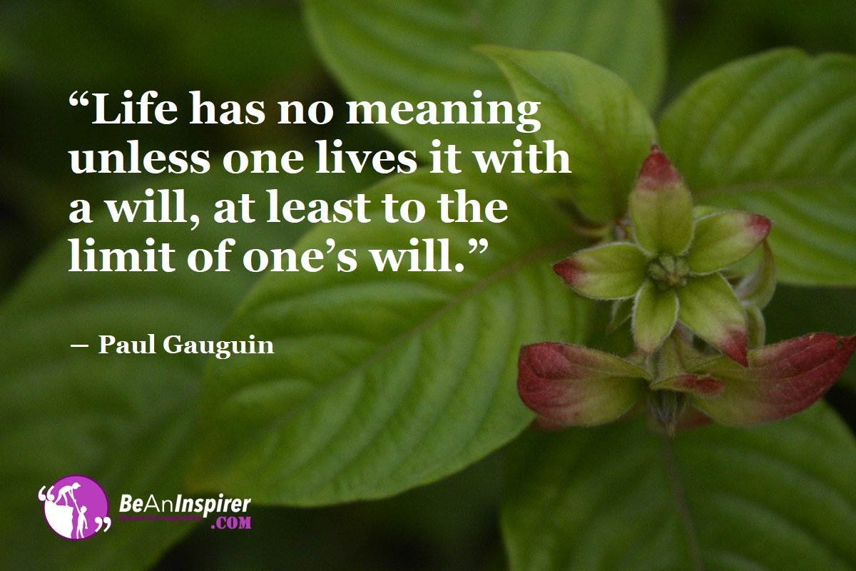 Life-has-no-meaning-unless-one-lives-it-with-a-will-at-least-to-the-limit-of-ones-will-Paul-Gauguin-Life-Quotes-Be-An-Inspirer