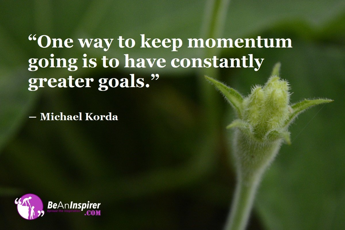 One-way-to-keep-momentum-going-is-to-have-constantly-greater-goals-Michael-Korda-Motivational-Quotes-Be-An-Inspirer