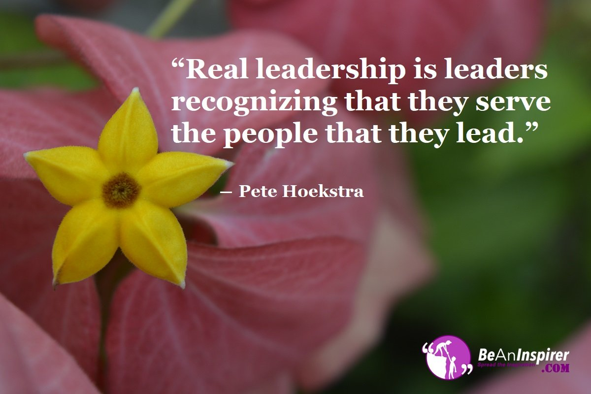 Real-leadership-is-leaders-recognizing-that-they-serve-the-people-that-they-lead-Pete-Hoekstra-Leadership-Quotes-Be-An-Inspirer