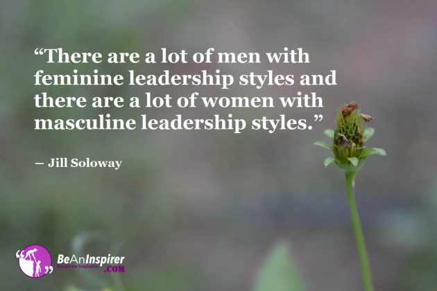 """""""There are a lot of men with feminine leadership styles and there are a lot of women with masculine leadership styles."""" ― Jill Soloway"""