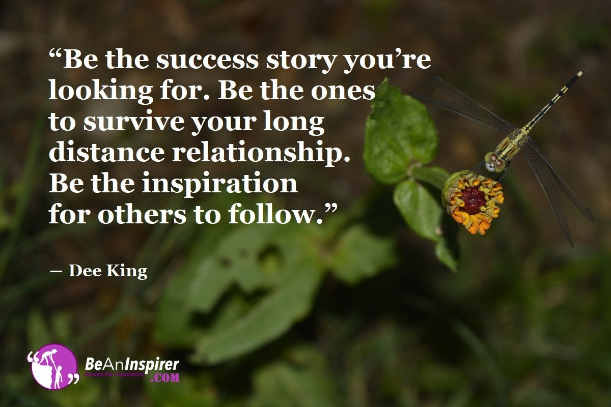 """Be the success story you're looking for. Be the ones to survive your long distance relationship. Be the inspiration for others to follow."" ― Dee King"