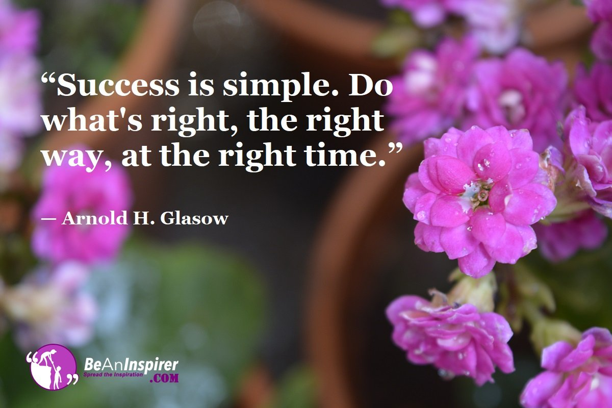 """Success is simple. Do what's right, the right way, at the right time."" — Arnold H. Glasow"