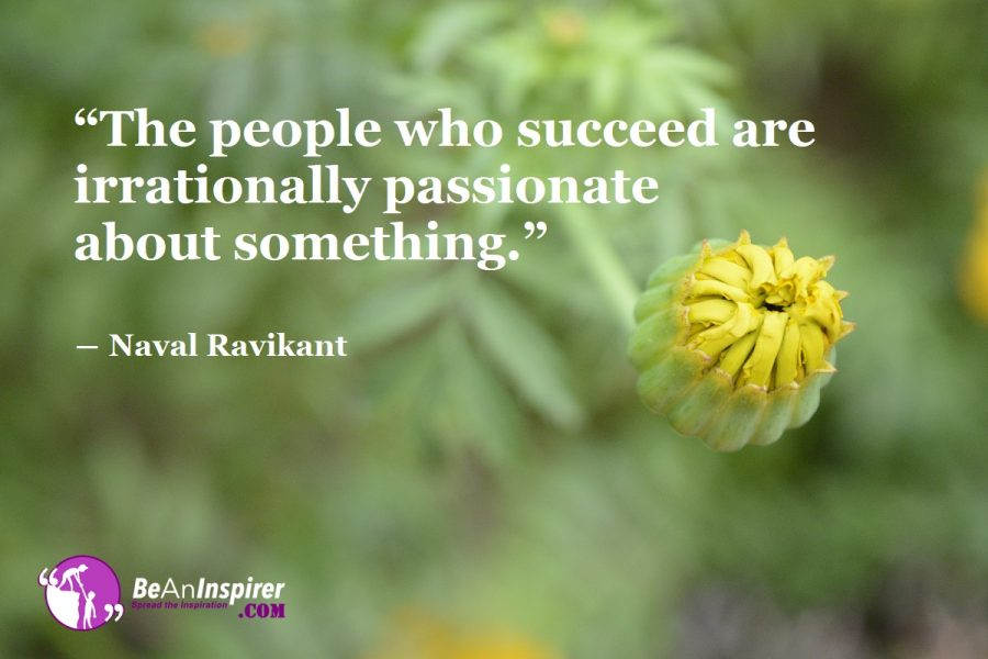 """The people who succeed are irrationally passionate about something."" ― Naval Ravikant"